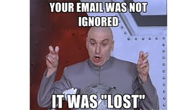 """That emails don't just """"get lost"""". Everyone knows you got the email and ignored it."""