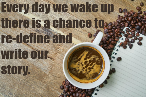 Every day we wake up there is a chance to re-define and write our story